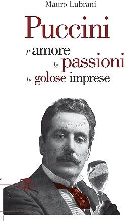 Puccini: Lamore, le passioni, le golose imprese