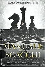 Manuale degli Scacchi: La guida definitiva per iniziare facilmente a giocare a scacchi, conoscerne le regole e gestire le ...