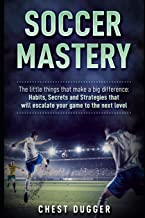 Soccer Mastery: The little things that make a big difference: Habits, Secrets and Strategies that will escalate your game ...
