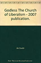Godless The Church of Liberalism - 2007 publication.