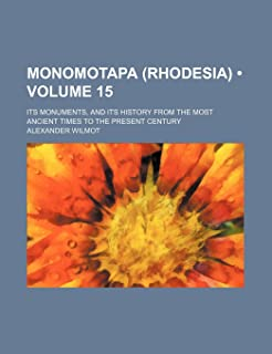 Monomotapa (Rhodesia) (Volume 15); Its Monuments, and Its History from the Most Ancient Times to the Present Century