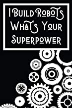 I Build Robots What's Your Superpower: Lined Journal Notebook for Robotics Engineers, Robotics Engineer Graduation, Gag Gi...