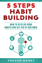 5 Steps Habit Building: How to Develop Good Habits and Get Rid of Bad Ones (5 Steps Self-Help Series Book 2)