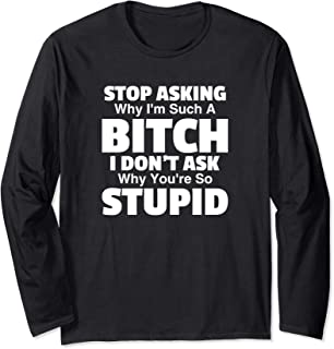 Stop Asking Why I'm A Bitch You're Stupid Funny Women Gift Long Sleeve T-Shirt