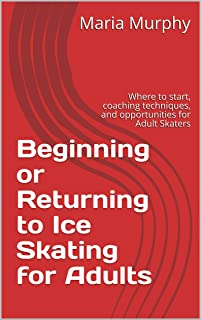 Beginning or Returning to Ice Skating for Adults: Where to start, coaching techniques, and opportunities for Adult Skaters