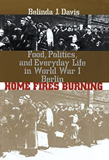 Home Fires Burning: Food, Politics, and Everyday Life in World War I Berlin