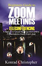 Beginners Guide to  Zoom Meetings And  Teleconferencing: A Manual to Cloud Meetings and Online Presentations using Zoom App