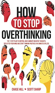 How to Stop Overthinking: The 7-Step Plan to Control and Eliminate Negative Thoughts, Declutter Your Mind and Start Thinki...