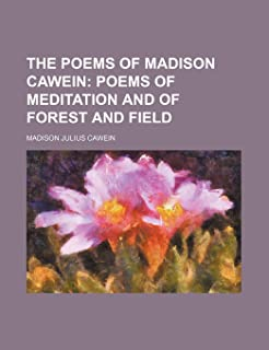 The Poems of Madison Cawein; Poems of Meditation and of Forest and Field