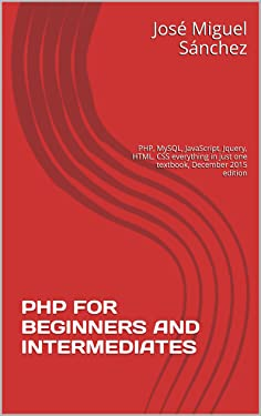 PHP FOR BEGINNERS AND INTERMEDIATES: PHP, MySQL, JavaScript, Jquery, HTML, CSS everything in just one textbook, December 2015 edition