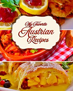 My Favorite Austrian Recipes: 150 Pages of Foods from My Beloved Austria