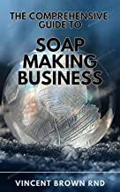 THE COMPREHENSIVE GUIDE TO SOAP MAKING BUISNESS: The Complete Guide to Soap Making And How to Start and Run a Successful S...