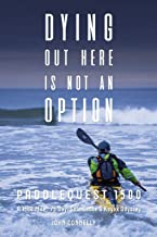Dying Out Here Is Not An Option: PaddleQuest 1500--A 1500 Mile, 75 Day, Solo Canoe & Kayak Odyssey