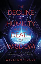 The Decline of Humility and the Death of Wisdom: The Source of Modern Society's Problems and the Key to the Solutions