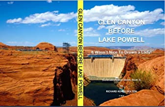 Glen Canyon Before Lake Powell: It Wasn't Nice To Drown A Canyon Lady! (Colorado Plateau Series Book 3)