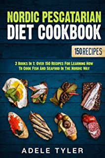 Nordic Pescatarian Diet Cookbook: 2 Books In 1: Over 150 Recipes For Learning How To Cook Fish And Seafood In The Nordic Way