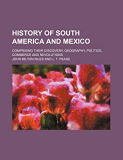 History of South America and Mexico; Comprising Their Discovery, Geography, Politics, Commerce and Revolutions
