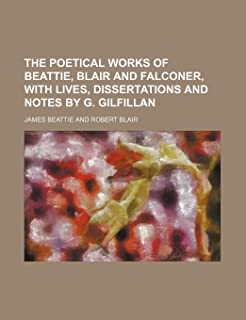 The Poetical Works of Beattie, Blair and Falconer, with Lives, Dissertations and Notes by G. Gilfillan