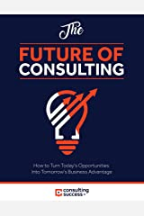 Future of Consulting: How to Turn Today's Opportunities Into Tomorrow's Business Advantage Kindle Edition