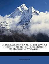 Under Salisbury Spire, in the Days of George Herbert: The Recollections of Magdalene Wydville...