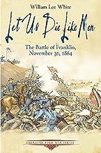 Let Us Die Like Men: The Battle of Franklin, November 30, 1864 (Emerging Civil War Series)