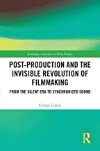 Post-Production and the Invisible Revolution of Filmmaking: From the Silent Era to Synchronized Sound (Routledge Advances in Film Studies)