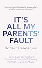 It's All My Parents' Fault: Taking Back Ownership & Control of Your Life Following Familial Trauma or Abuse