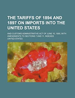 The Tariffs of 1894 and 1897 on Imports Into the United States; And Customs Administrative Act of June 10, 1890, with Amen...