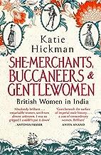 She-Merchants, Buccaneers and Gentlewomen: British women in India 1600 - 1900