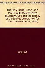 The Holy Father Pope John Paul II to priests for Holy Thursday 1984 and the homily at the jubilee celebration for priests (February 23, 1984)