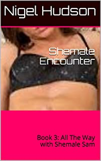 Shemale Encounter: Book 3:  All The Way with Shemale Sam
