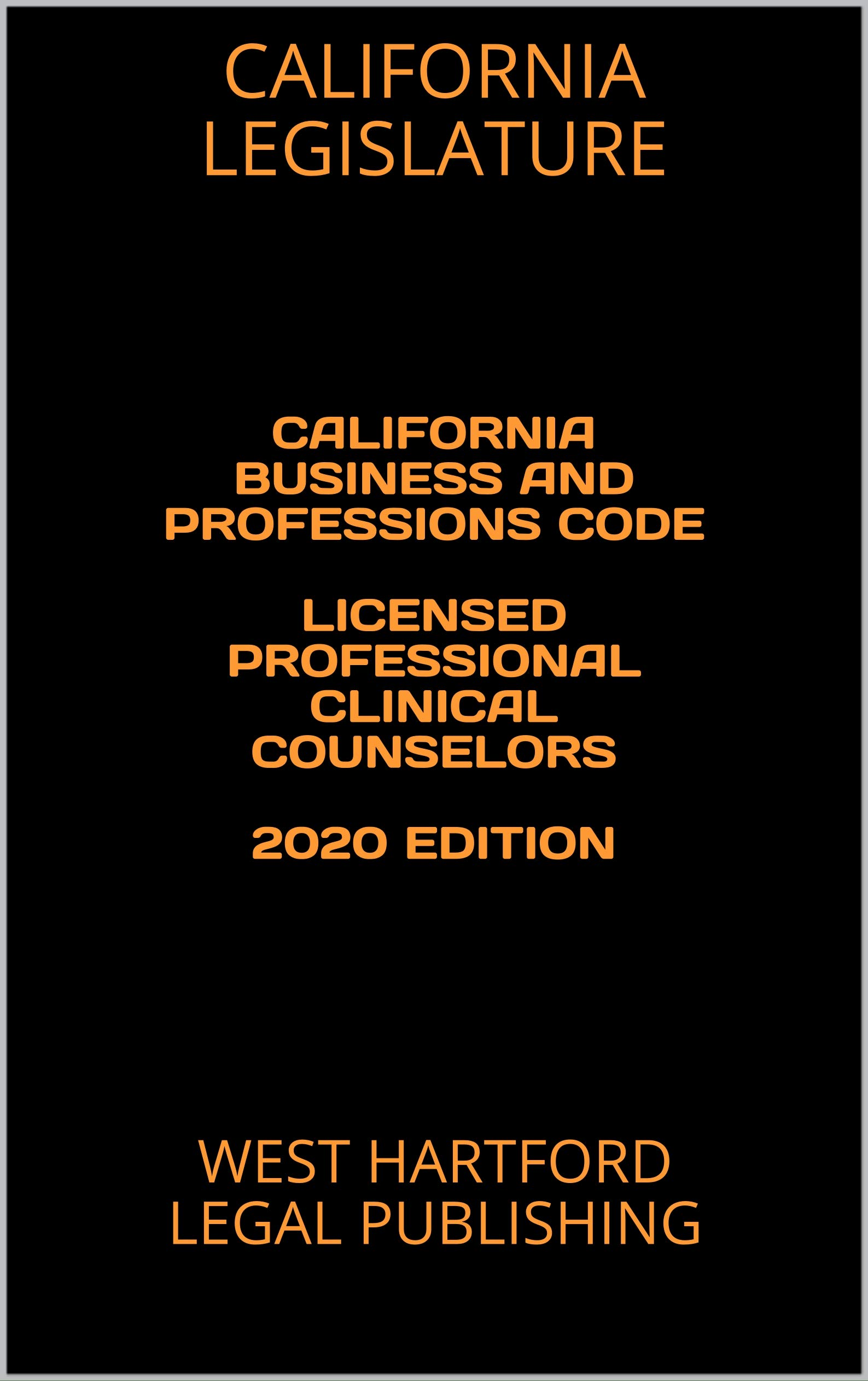 CALIFORNIA BUSINESS AND PROFESSIONS CODE LICENSED PROFESSIONAL CLINICAL COUNSELORS 2020 EDITION: WEST HARTFORD LEGAL PUBLISHING