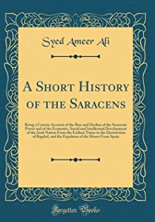 A Short History of the Saracens: Being a Concise Account of the Rise and Decline of the Saracenic Power and of the Economic, Social and Intellectual ... Destruction of Bagdad, and the Expulsion of