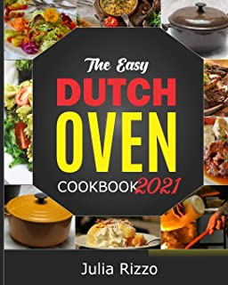 The Easy Dutch Oven Cookbook 2021: 100 Simple And Delicious (Enameled And Solid) Cast Iron Dutch Oven Recipes And Essentia...