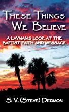 These Things We Believe - A Layman's Look at the Baptist Faith and Message