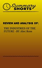 Review and Analysis of: THE INDUSTRIES OF THE FUTURE BY Alec Ross (Summary Shorts Book 25)