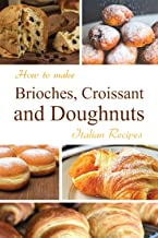How to make Brioches, Croissant and Doughnuts: Italian Recipes (Italian Edition)