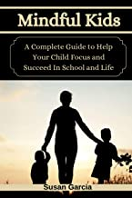Mindful Kids: A Complete Guide to Help Your Child Focus and Succeed In School and Life