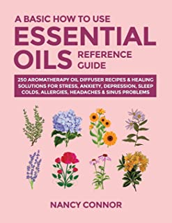 A Basic How to Use Essential Oils Reference Guide: 250 Aromatherapy Oil Diffuser Recipes & Healing Solutions For Stress, A...