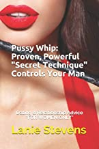 """Pussy Whip - Proven, Powerful """"Secret"""" Technique Controls Your Man (For Women Only) (Volume 1)"""