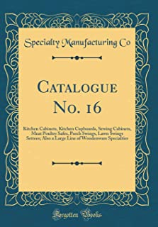 Catalogue No. 16: Kitchen Cabinets, Kitchen Cupboards, Sewing Cabinets, Meat Poultry Safes, Porch Swings, Lawn Swings Settees; Also a Large Line of Woodenware Specialties (Classic Reprint)