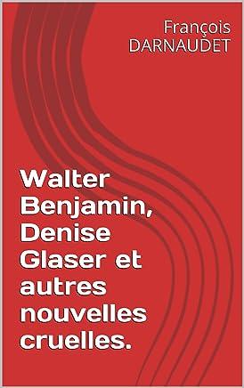 Walter Benjamin, Denise Glaser et autres nouvelles cruelles. (French Edition)
