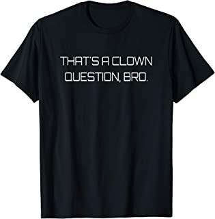 That's A Clown Question Bro Funny Silly Quote T-Shirt