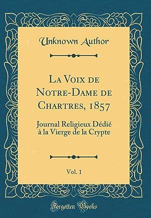 La Voix de Notre-Dame de Chartres, 1857, Vol. 1: Journal Religieux Dédié à la Vierge de la Crypte (Classic Reprint)