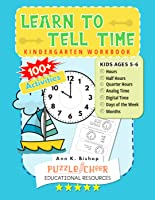 Learn To Tell Time Kindergarten Workbook: Kids Ages 5 - 6 Practice Hours, Half Hours, Quarter Hours, Days and Months...