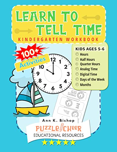 Learn To Tell Time Kindergarten Workbook: Kids Ages 5 - 6 Practice Hours, Half Hours, Quarter Hours, Days and Months With 100+ Activities