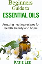Essential Oils for Beginners: Amazing healing recipes for Health, Beauty AND Home (English Edition)