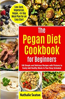 Pegan Diet Cookbook for Beginners: 100 Simple and Delicious Recipes with Pictures to Easily Add Healthy Meals to Your Busy...