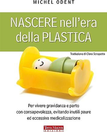 Nascere nellera della plastica: Per vivere gravidanza e parto con consapevolezza, evitando inutili paure ed eccessiva medicalizzazione