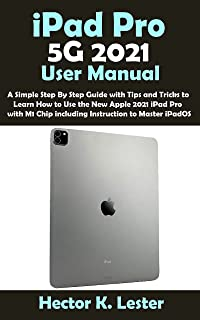 iPad Pro 5G 2021 User Manual: A Simple Step By Step Guide with Tips and Tricks to Learn How to Use the New Apple 2021 iPad...